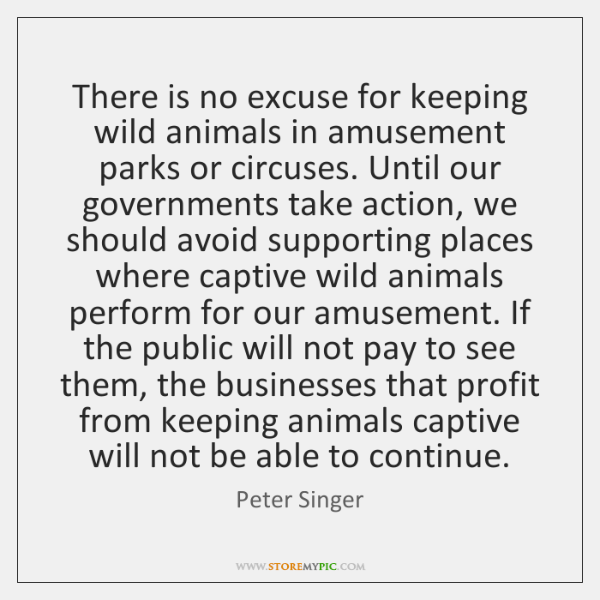 There is no excuse for keeping wild animals in amusement parks or ...