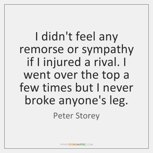 I didn't feel any remorse or sympathy if I injured a rival. ...