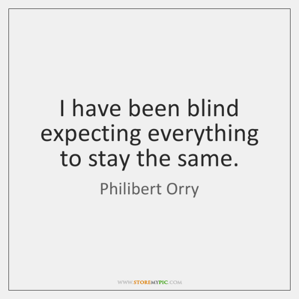 I have been blind expecting everything to stay the same.