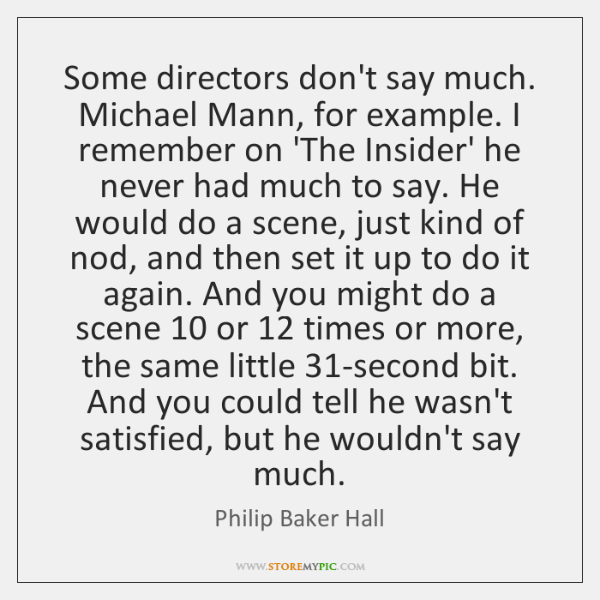 Some directors don't say much. Michael Mann, for example. I remember on ...