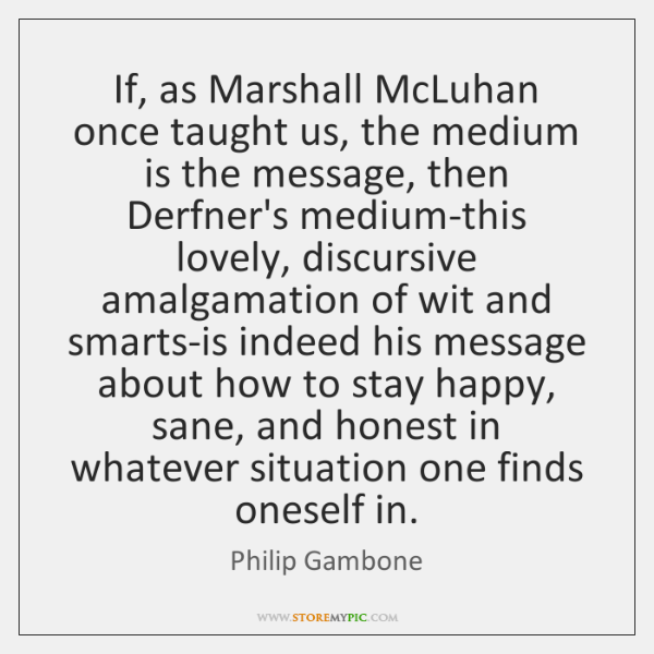 If, as Marshall McLuhan once taught us, the medium is the message, ...