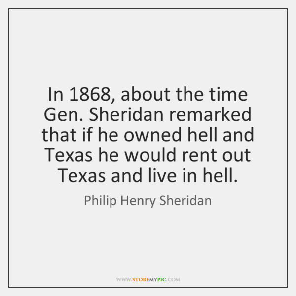 In 1868, about the time Gen. Sheridan remarked that if he owned hell ...