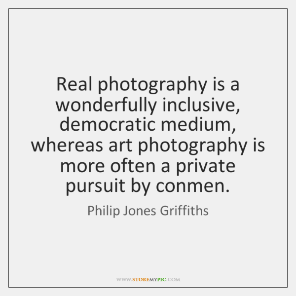Real photography is a wonderfully inclusive, democratic medium, whereas art photography is ...