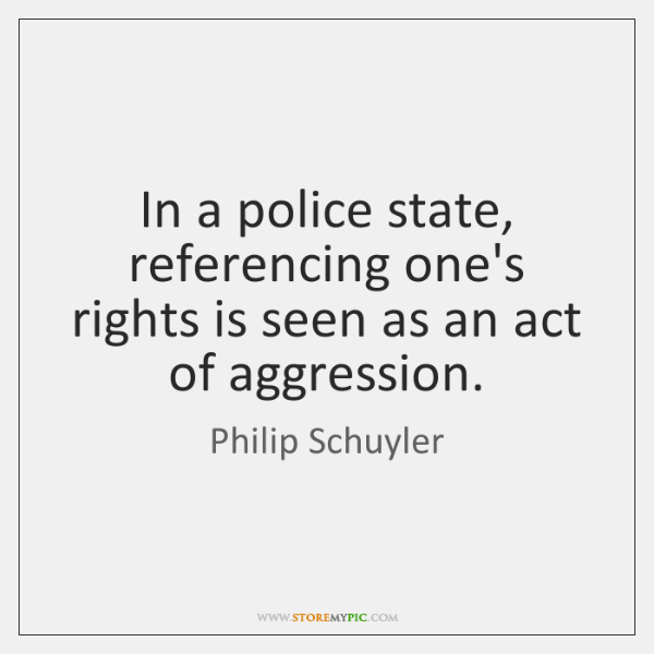In a police state, referencing one's rights is seen as an act ...