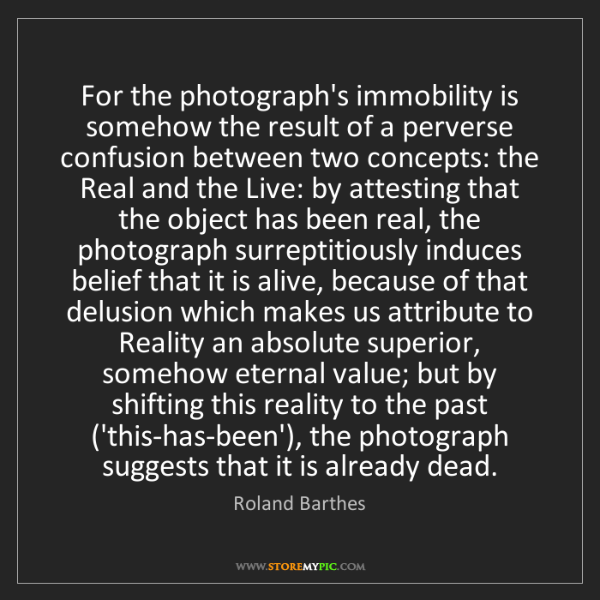 Roland Barthes: For the photograph's immobility is somehow the result...