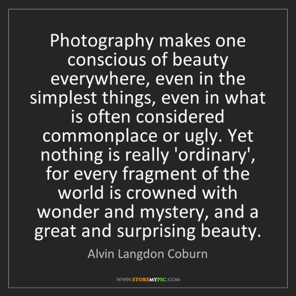 Alvin Langdon Coburn: Photography makes one conscious of beauty everywhere,...