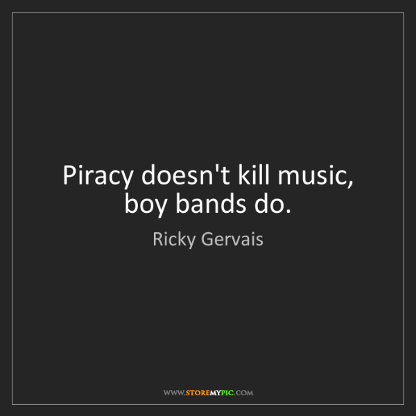 Ricky Gervais: Piracy doesn't kill music, boy bands do.