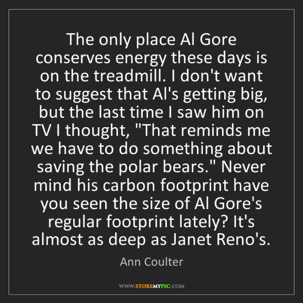 Ann Coulter: The only place Al Gore conserves energy these days is...