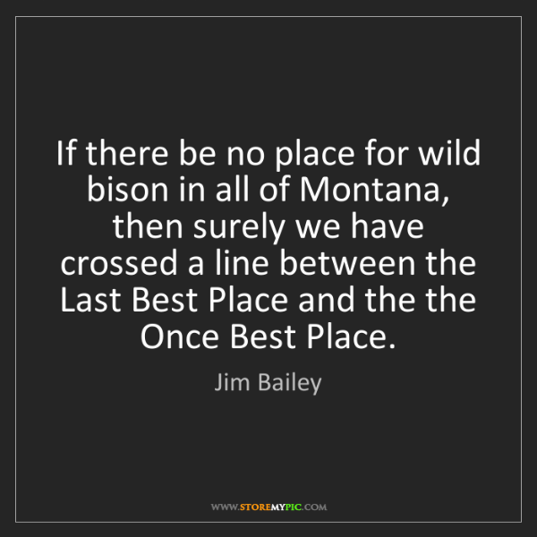 Jim Bailey: If there be no place for wild bison in all of Montana,...