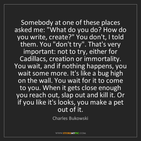 """Charles Bukowski: Somebody at one of these places asked me: """"What do you..."""