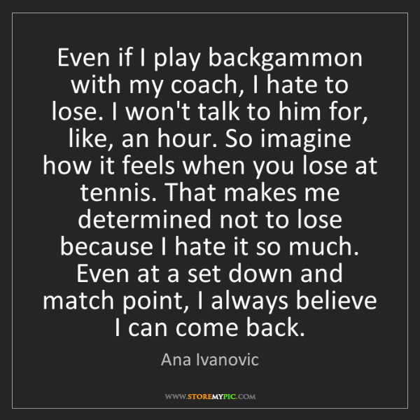 Ana Ivanovic: Even if I play backgammon with my coach, I hate to lose....