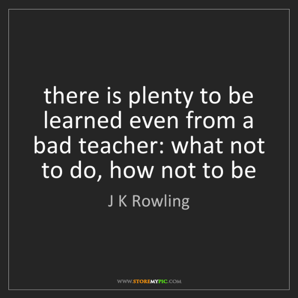 J K Rowling: there is plenty to be learned even from a bad teacher:...