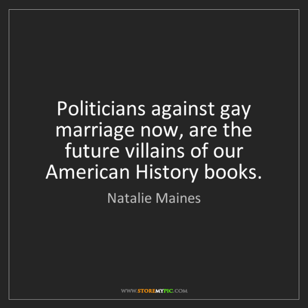 Natalie Maines: Politicians against gay marriage now, are the future...