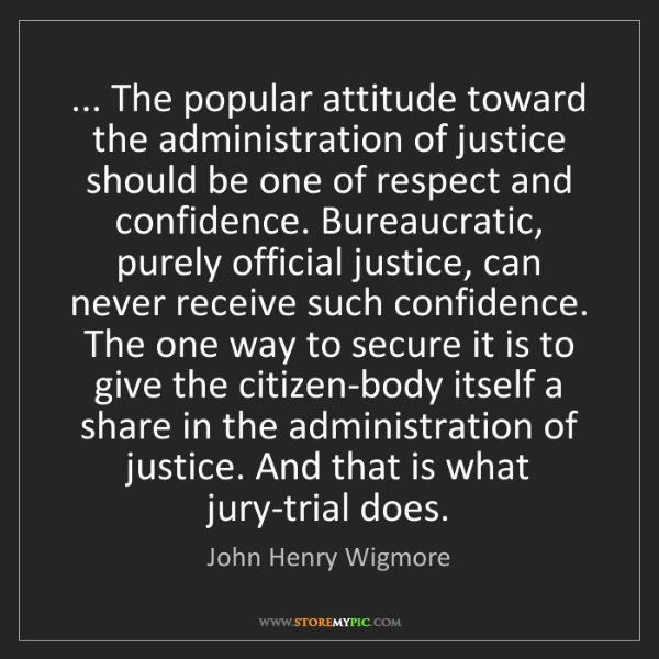 John Henry Wigmore: ... The popular attitude toward the administration of...