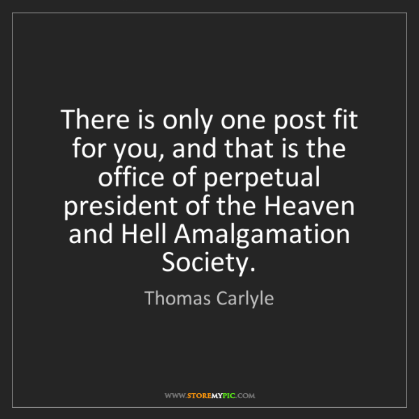 Thomas Carlyle: There is only one post fit for you, and that is the office...
