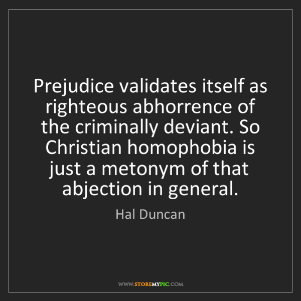 Hal Duncan: Prejudice validates itself as righteous abhorrence of...