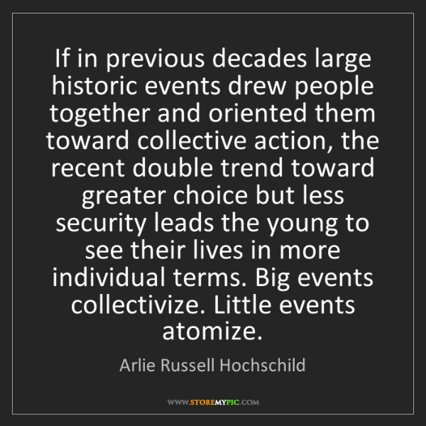 Arlie Russell Hochschild: If in previous decades large historic events drew people...