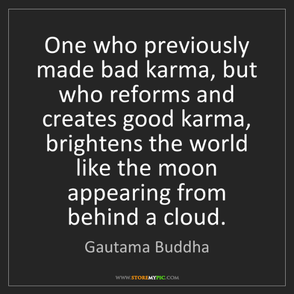 Gautama Buddha: One who previously made bad karma, but who reforms and...