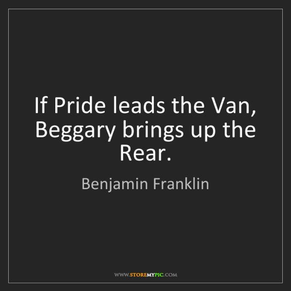 Benjamin Franklin: If Pride leads the Van, Beggary brings up the Rear.