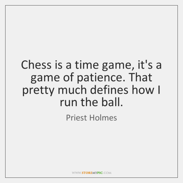 Chess is a time game, it's a game of patience. That pretty ...