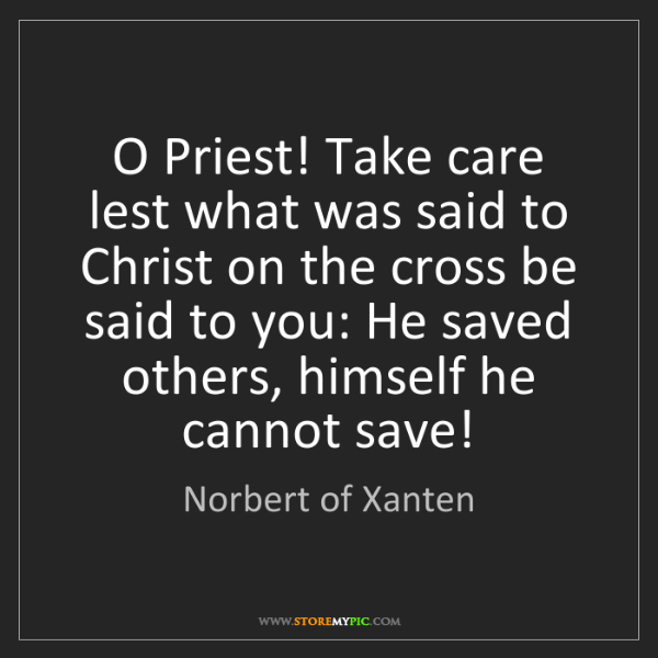 Norbert of Xanten: O Priest! Take care lest what was said to Christ on the...