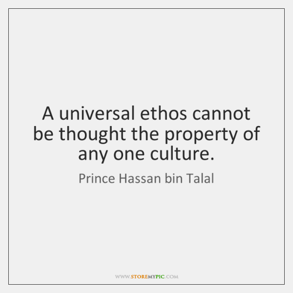 A universal ethos cannot be thought the property of any one culture.