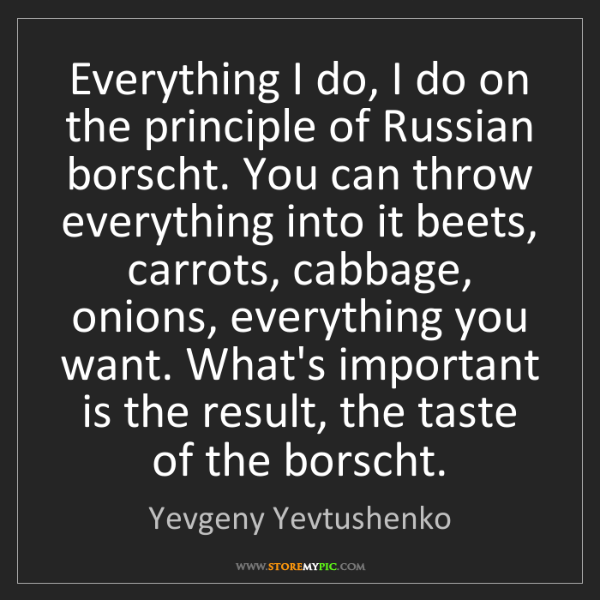 Yevgeny Yevtushenko: Everything I do, I do on the principle of Russian borscht....