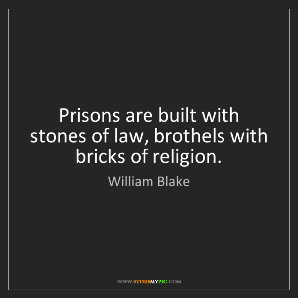 William Blake: Prisons are built with stones of law, brothels with bricks...