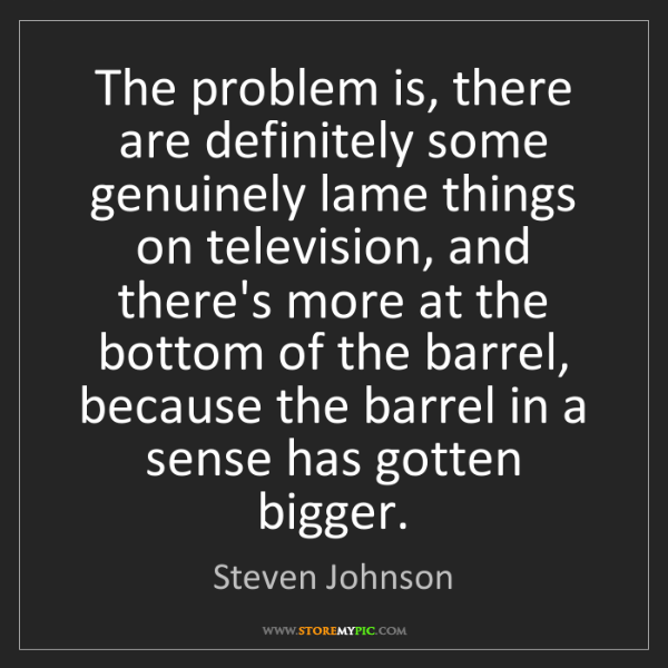 Steven Johnson: The problem is, there are definitely some genuinely lame...