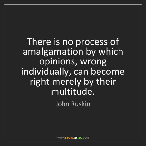 John Ruskin: There is no process of amalgamation by which opinions,...
