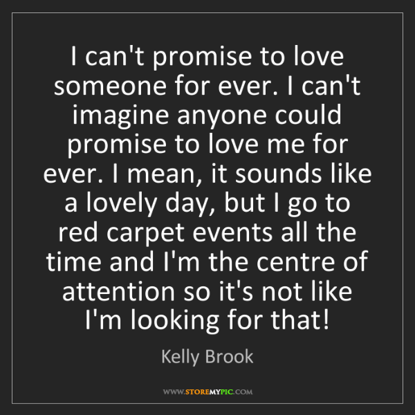 Kelly Brook: I can't promise to love someone for ever. I can't imagine...