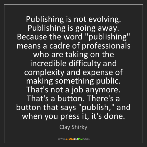 Clay Shirky: Publishing is not evolving. Publishing is going away....