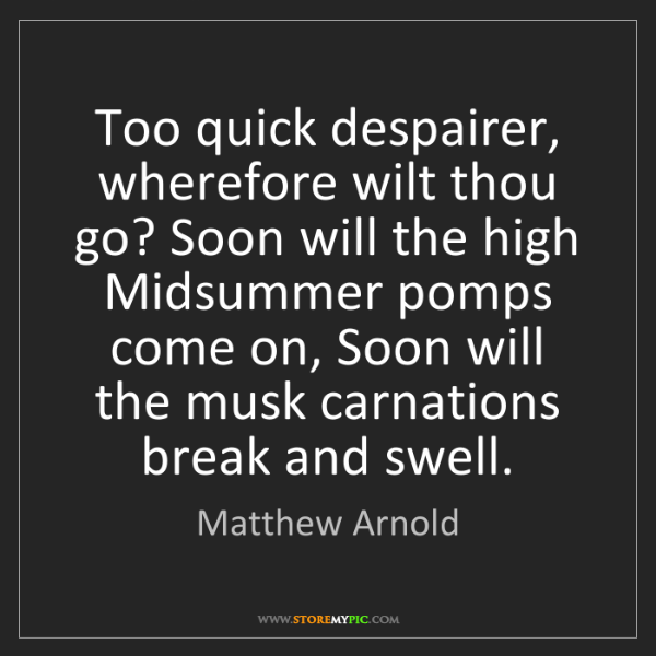 Matthew Arnold: Too quick despairer, wherefore wilt thou go? Soon will...