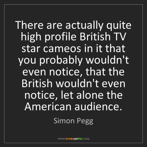 Simon Pegg: There are actually quite high profile British TV star...