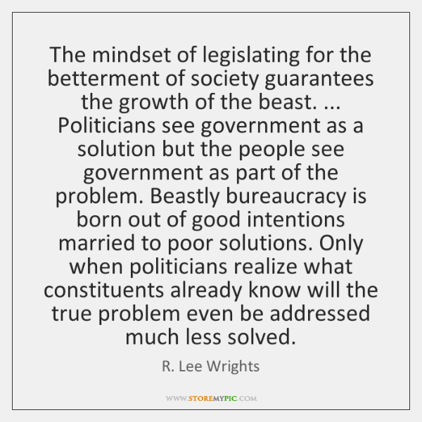 The mindset of legislating for the betterment of society guarantees the growth ...