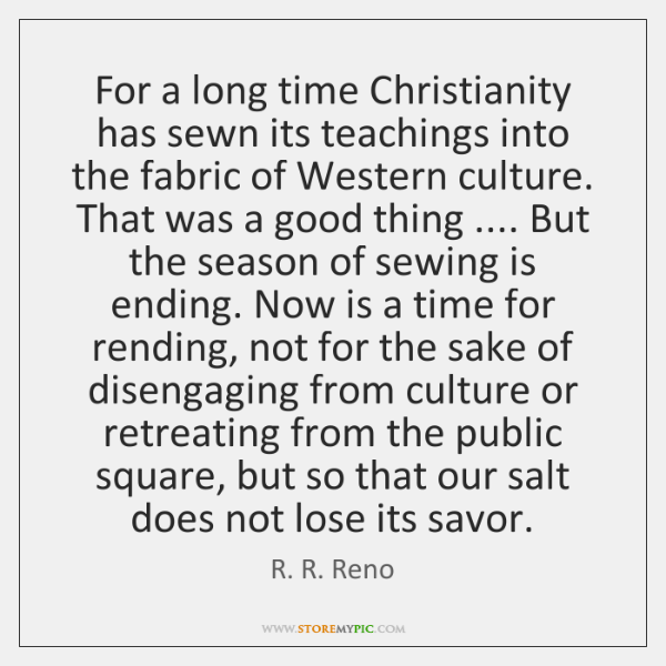 For a long time Christianity has sewn its teachings into the fabric ...