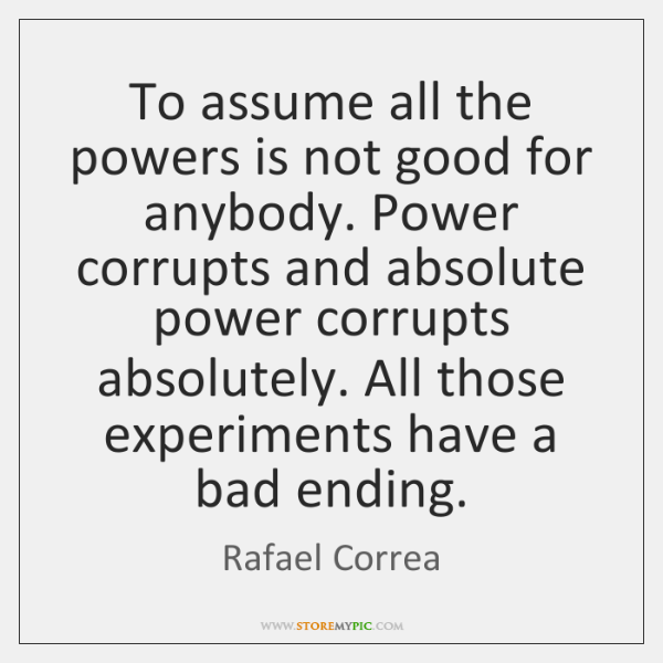 To assume all the powers is not good for anybody. Power corrupts ...