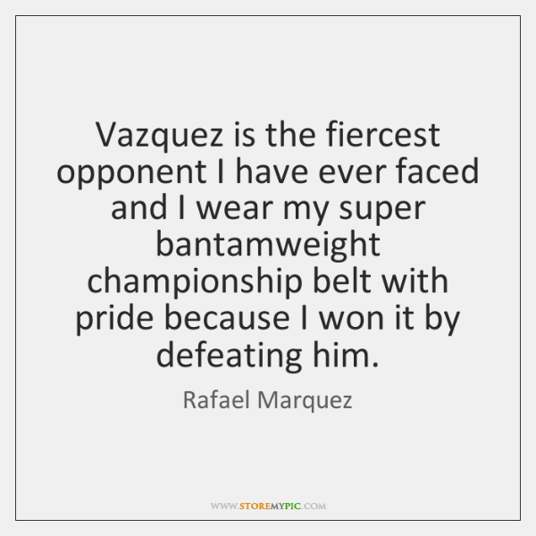 Vazquez is the fiercest opponent I have ever faced and I wear ...