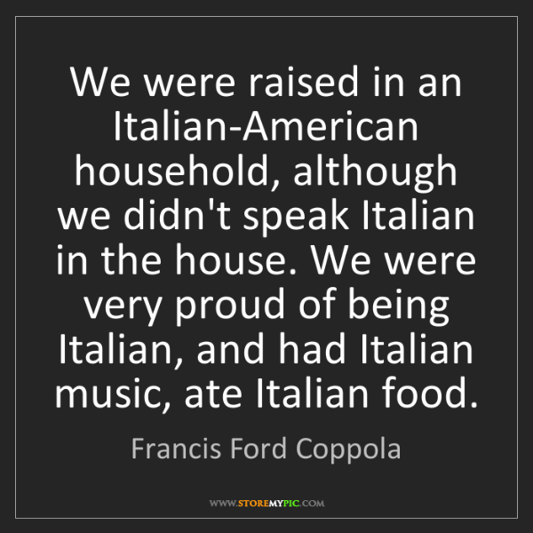 Francis Ford Coppola: We were raised in an Italian-American household, although...