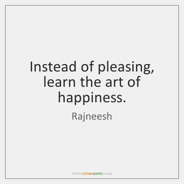 Instead of pleasing, learn the art of happiness.