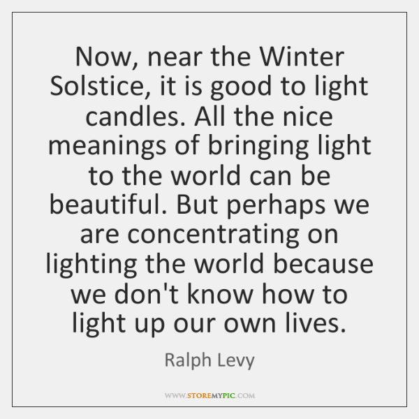 Now, near the Winter Solstice, it is good to light candles. All ...