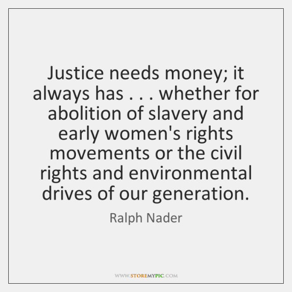 Justice needs money; it always has . . . whether for abolition of slavery and ...