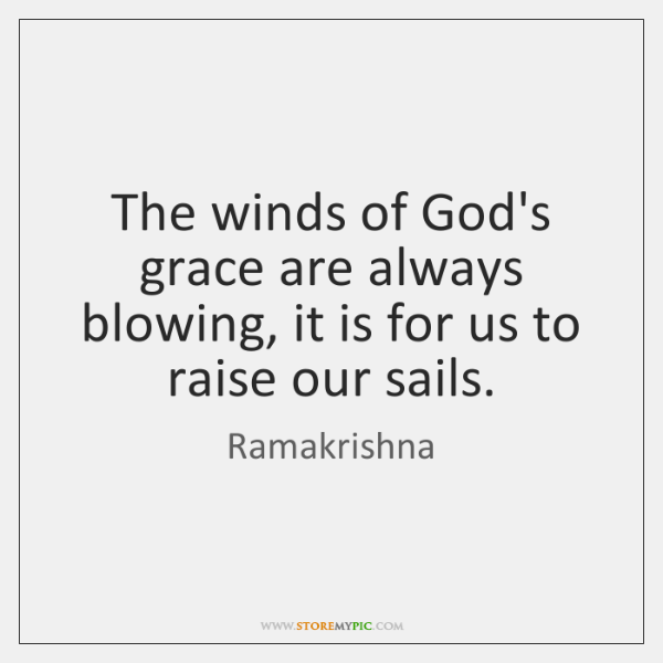 The winds of God's grace are always blowing, it is for us ...