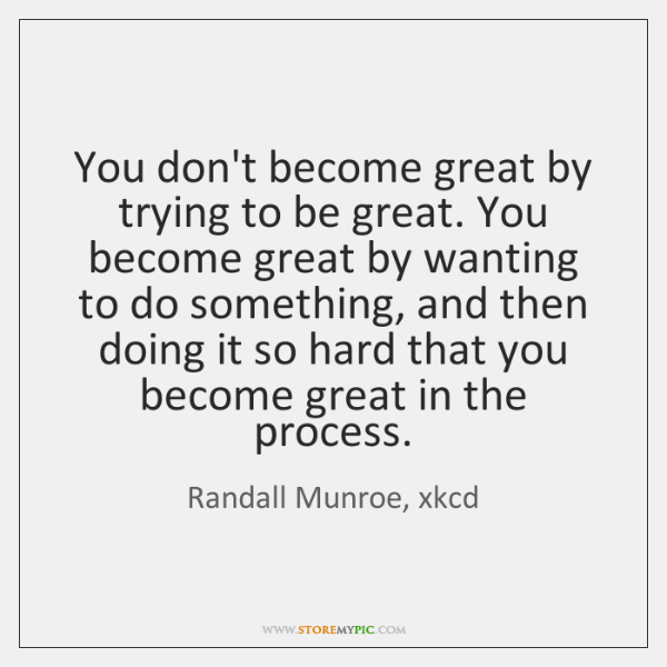 You don't become great by trying to be great. You become great ...