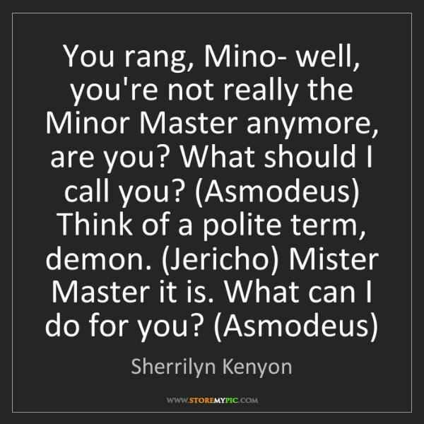 Sherrilyn Kenyon: You rang, Mino- well, you're not really the Minor Master...