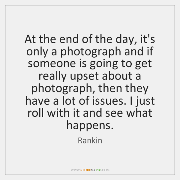 At the end of the day, it's only a photograph and if ...