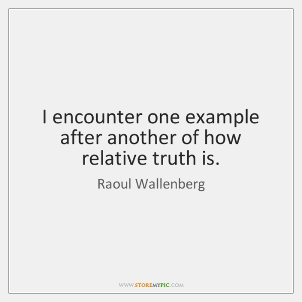 I encounter one example after another of how relative truth is.