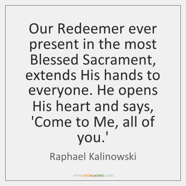 Our Redeemer ever present in the most Blessed Sacrament, extends His hands ...
