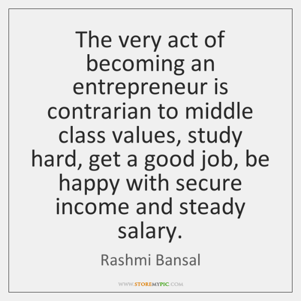 The very act of becoming an entrepreneur is contrarian to middle class ...