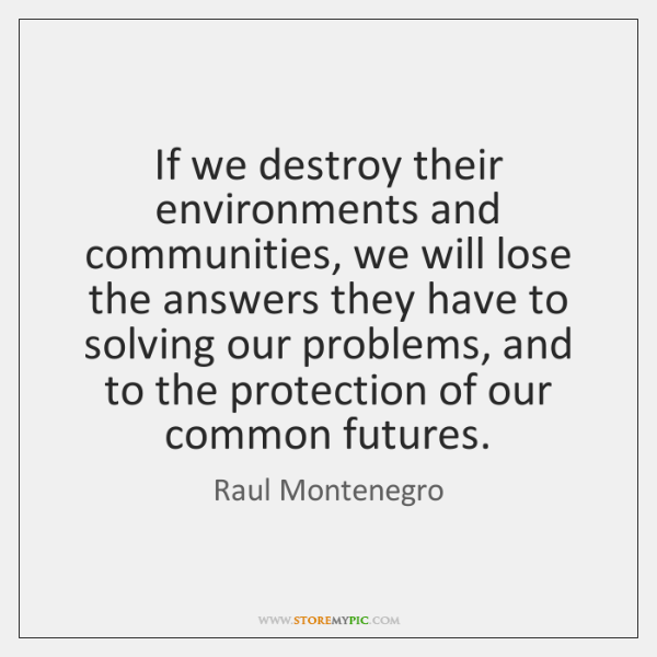 If we destroy their environments and communities, we will lose the answers ...